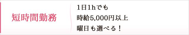短時間勤務:1日1hでも時給5,000円以上 曜日も選べる!